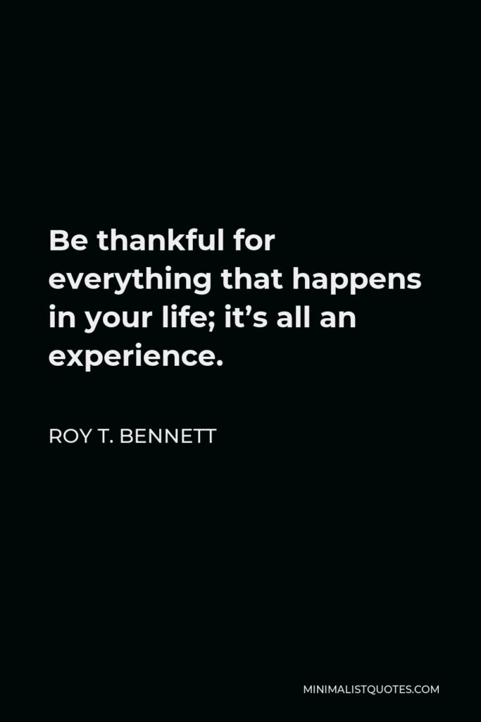 Roy T. Bennett Quote - Be thankful for everything that happens in your life; it's all an experience.
