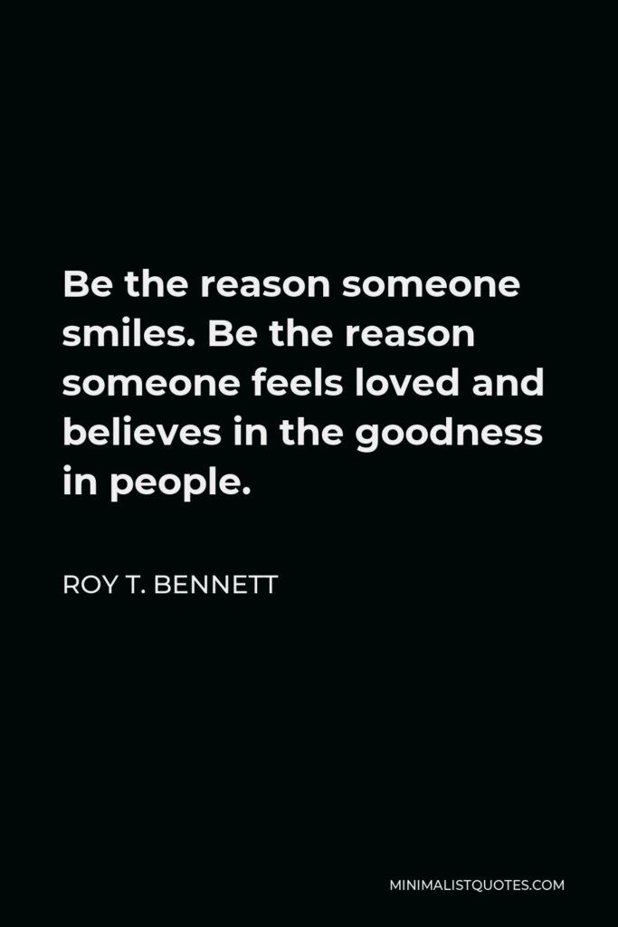 Roy T. Bennett Quote - Be the reason someone smiles. Be the reason someone feels loved and believes in the goodness in people.