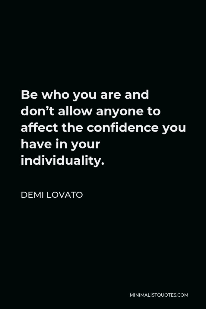 Demi Lovato Quote - Be who you are and don't allow anyone to affect the confidence you have in your individuality.