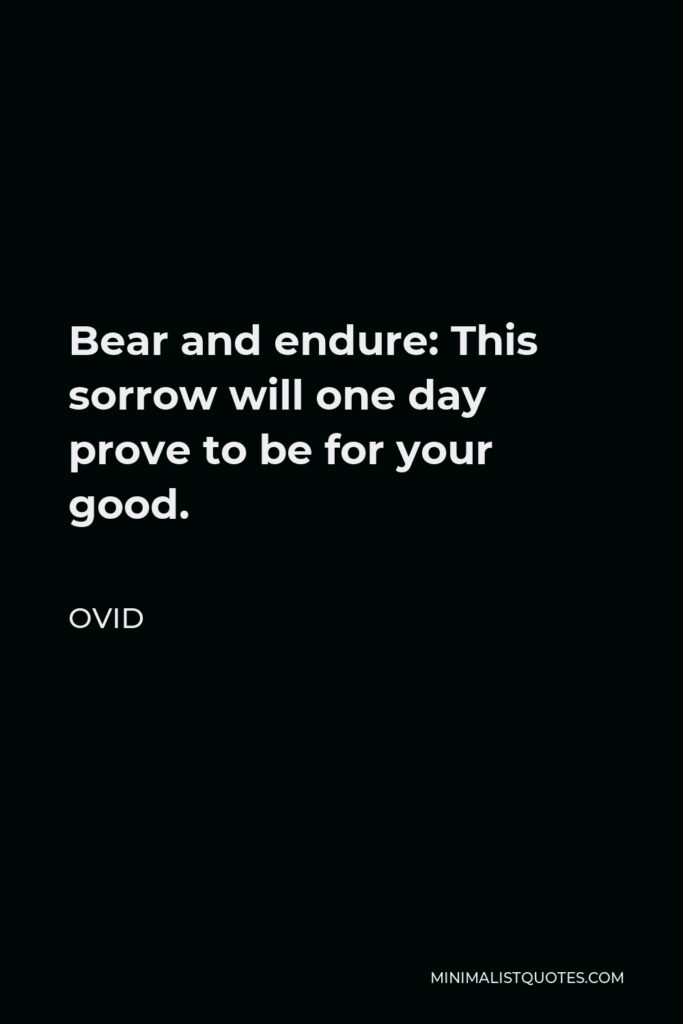 Ovid Quote - Bear and endure: This sorrow will one day prove to be for your good.
