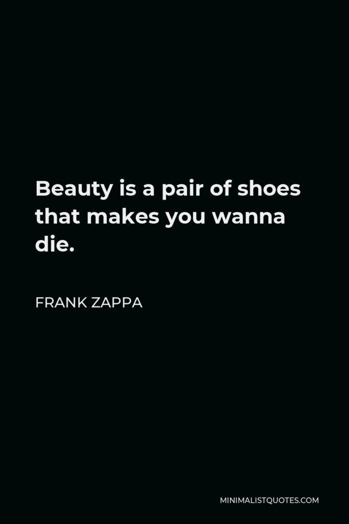 Frank Zappa Quote - Beauty is a pair of shoes that makes you wanna die.