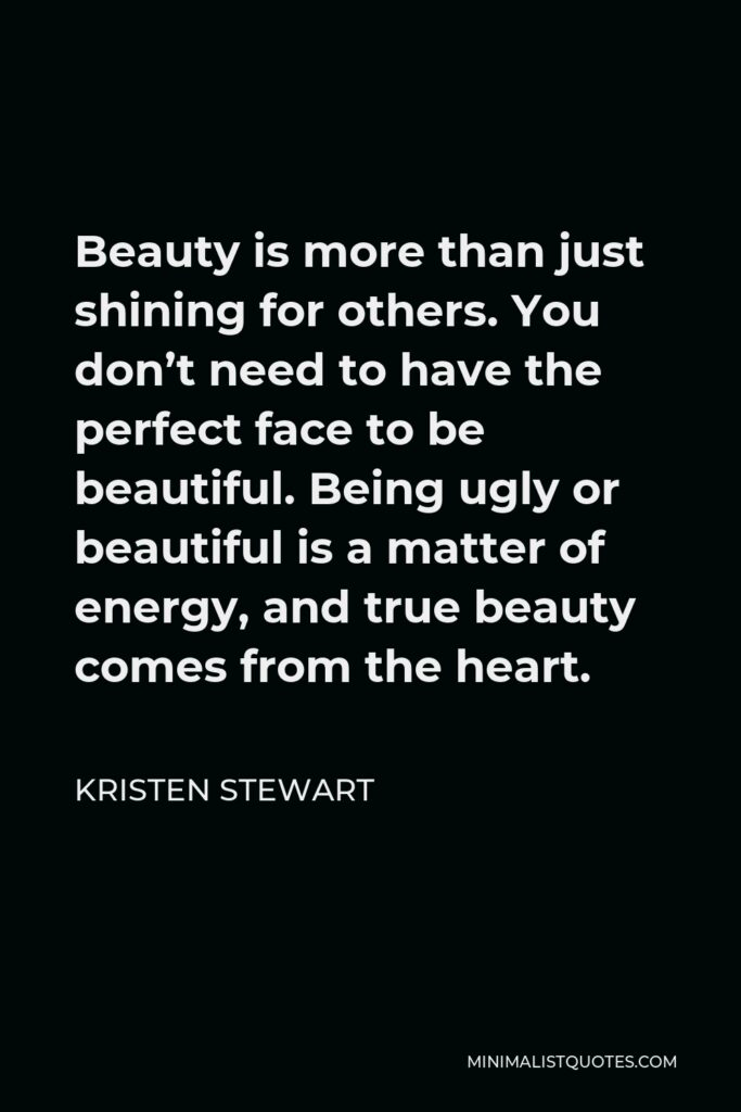 Kristen Stewart Quote - Beauty is more than just shining for others. You don't need to have the perfect face to be beautiful. Being ugly or beautiful is a matter of energy, and true beauty comes from the heart.