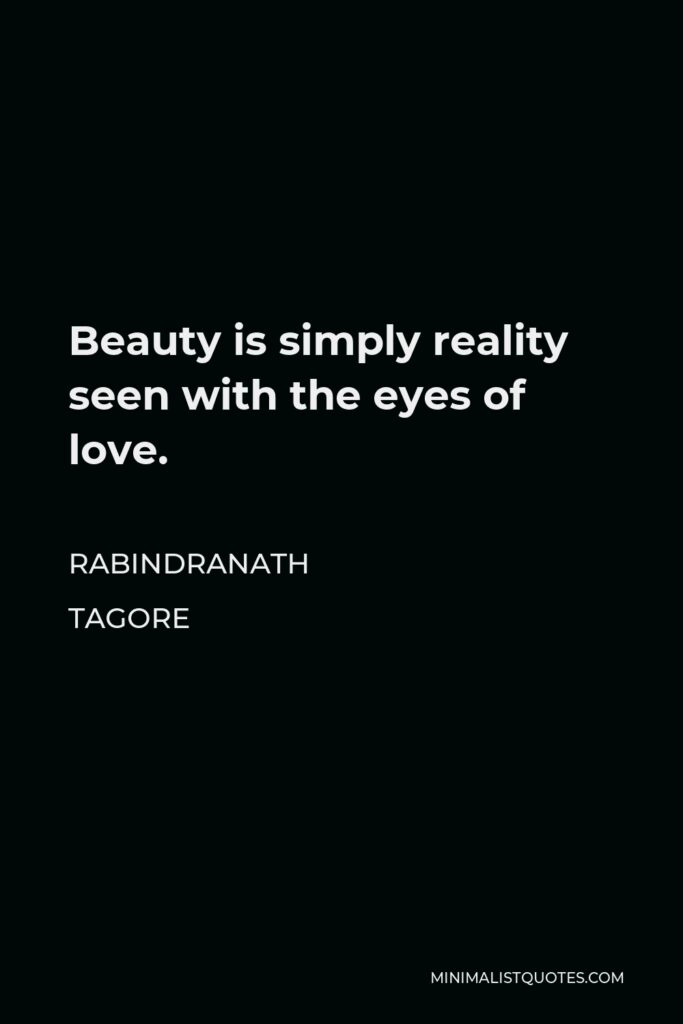 Rabindranath Tagore Quote - Beauty is simply reality seen with the eyes of love.
