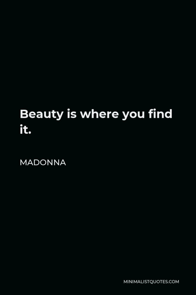 Madonna Quote - Beauty is where you find it.