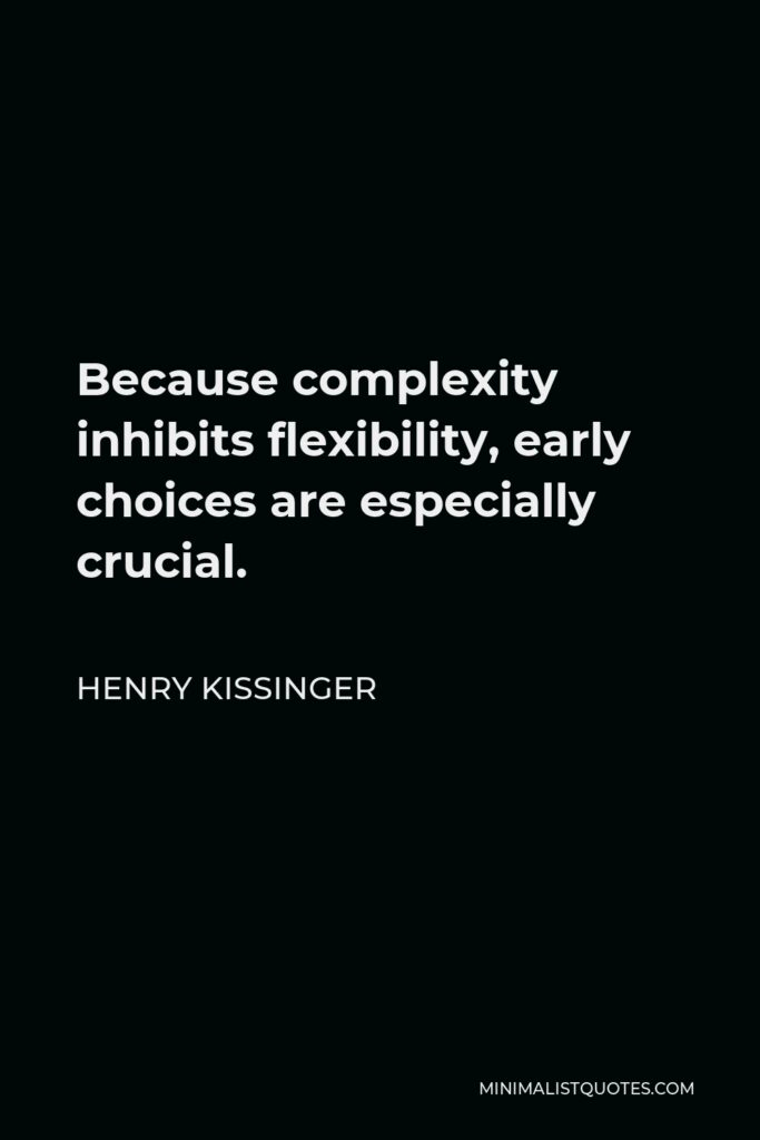 Henry Kissinger Quote - Because complexity inhibits flexibility, early choices are especially crucial.
