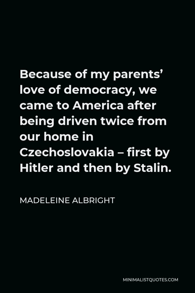 Madeleine Albright Quote - Because of my parents' love of democracy, we came to America after being driven twice from our home in Czechoslovakia – first by Hitler and then by Stalin.