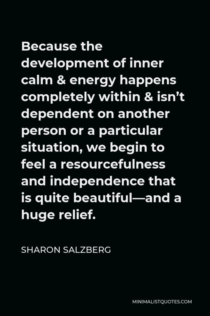 Sharon Salzberg Quote - Because the development of inner calm & energy happens completely within & isn't dependent on another person or a particular situation, we begin to feel a resourcefulness and independence that is quite beautiful—and a huge relief.