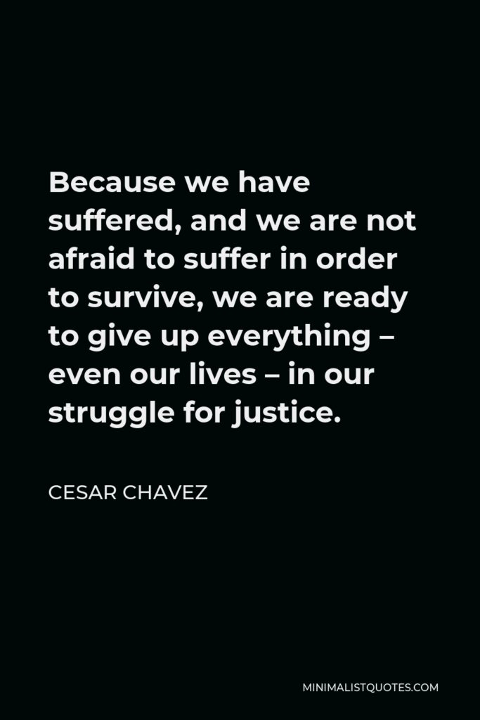 Cesar Chavez Quote - Because we have suffered, and we are not afraid to suffer in order to survive, we are ready to give up everything – even our lives – in our struggle for justice.
