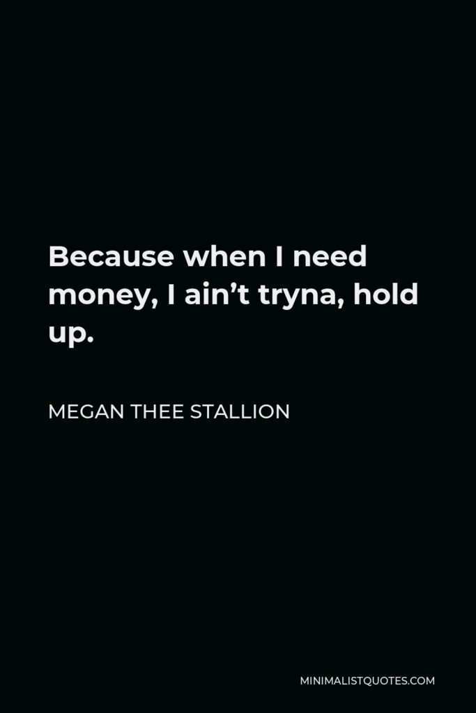 Megan Thee Stallion Quote - Because when I need money, I ain't tryna, hold up.