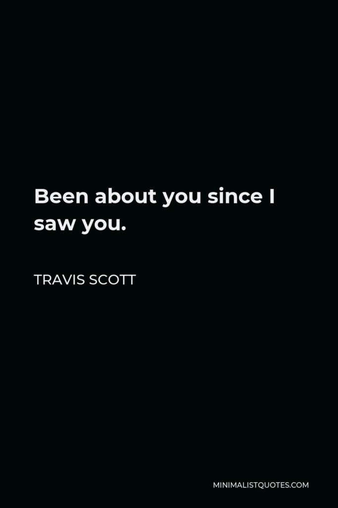 Travis Scott Quote - Been about you since I saw you.