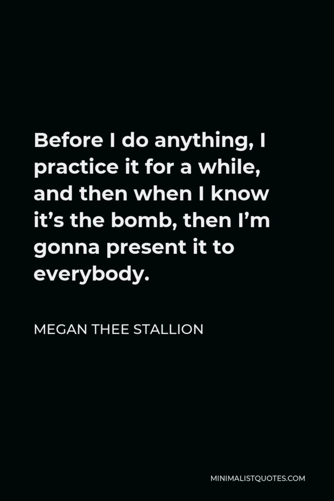 Megan Thee Stallion Quote - Before I do anything, I practice it for a while, and then when I know it's the bomb, then I'm gonna present it to everybody.