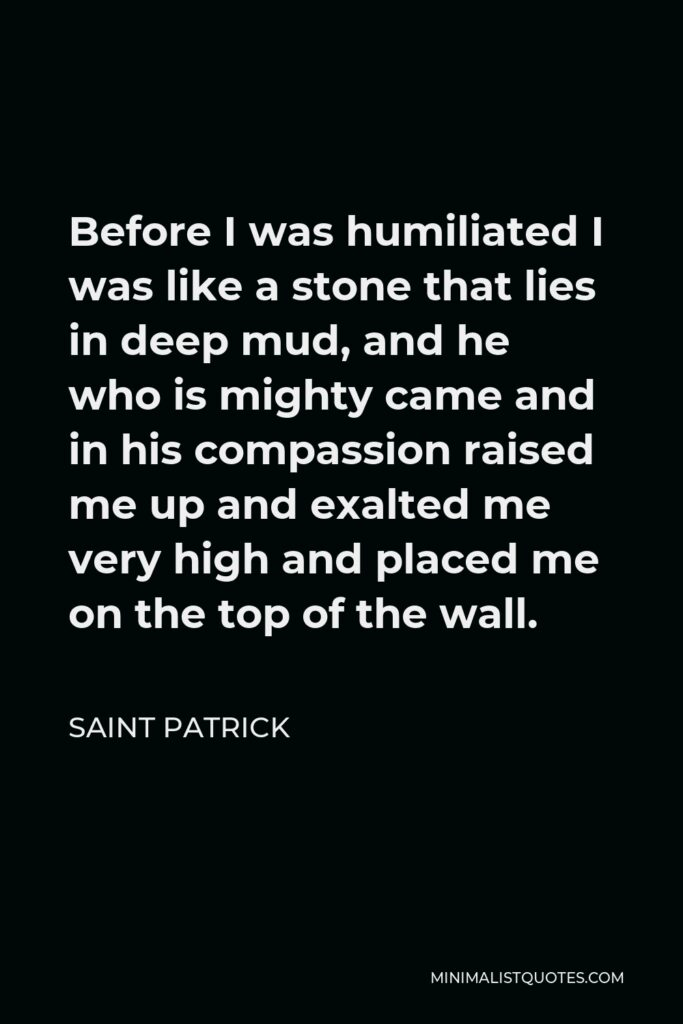 Saint Patrick Quote - Before I was humiliated I was like a stone that lies in deep mud, and he who is mighty came and in his compassion raised me up and exalted me very high and placed me on the top of the wall.