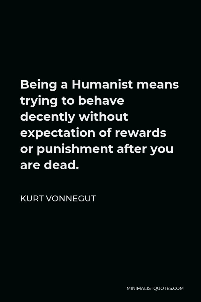 Kurt Vonnegut Quote - Being a Humanist means trying to behave decently without expectation of rewards or punishment after you are dead.