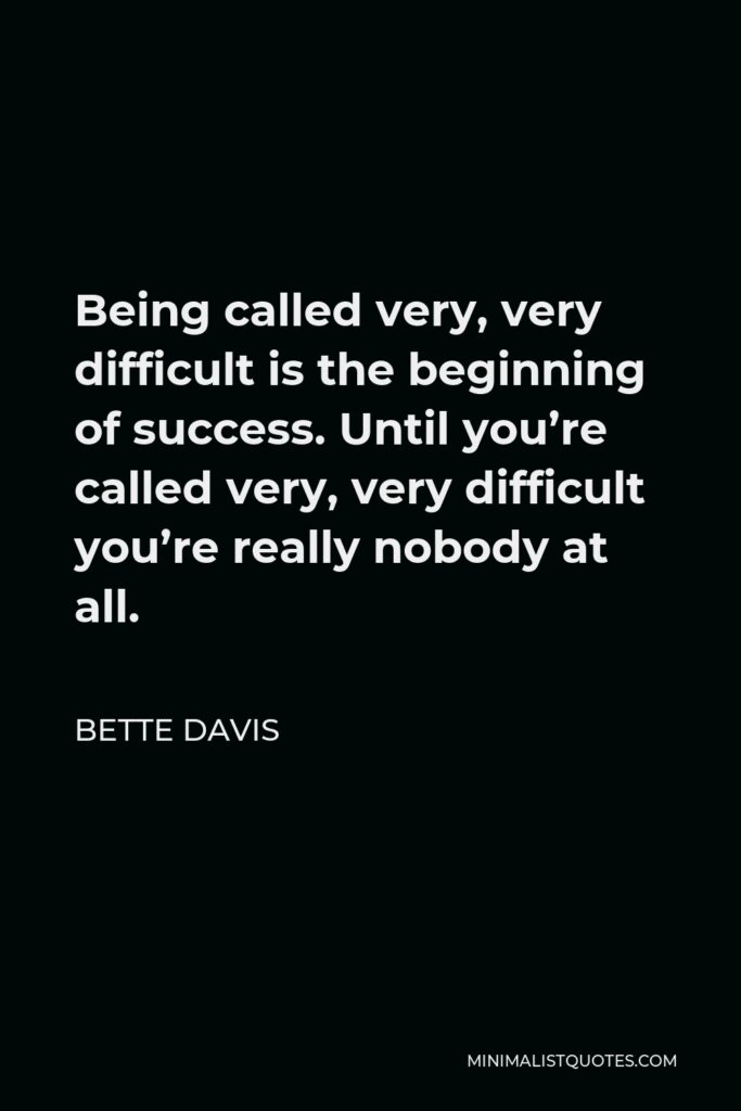 Bette Davis Quote - Being called very, very difficult is the beginning of success. Until you're called very, very difficult you're really nobody at all.
