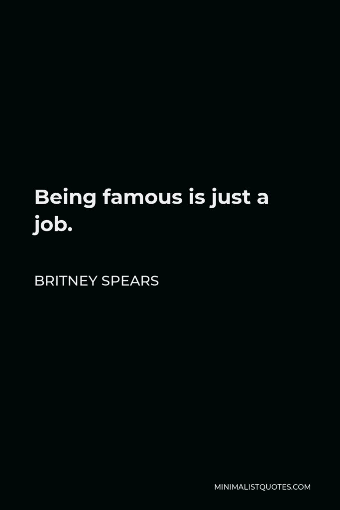 Britney Spears Quote - Being famous is just a job.