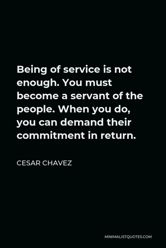 Cesar Chavez Quote - Being of service is not enough. You must become a servant of the people. When you do, you can demand their commitment in return.