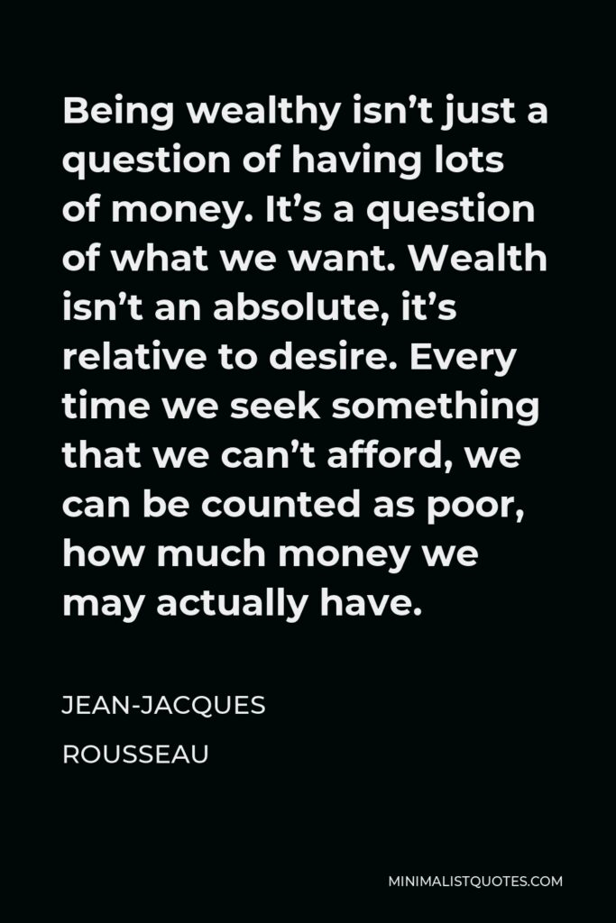 Jean-Jacques Rousseau Quote - Being wealthy isn't just a question of having lots of money. It's a question of what we want. Wealth isn't an absolute, it's relative to desire. Every time we seek something that we can't afford, we can be counted as poor, how much money we may actually have.