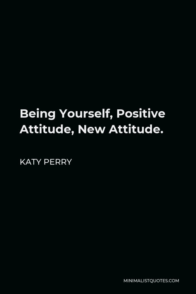 Katy Perry Quote - Being Yourself, Positive Attitude, New Attitude.