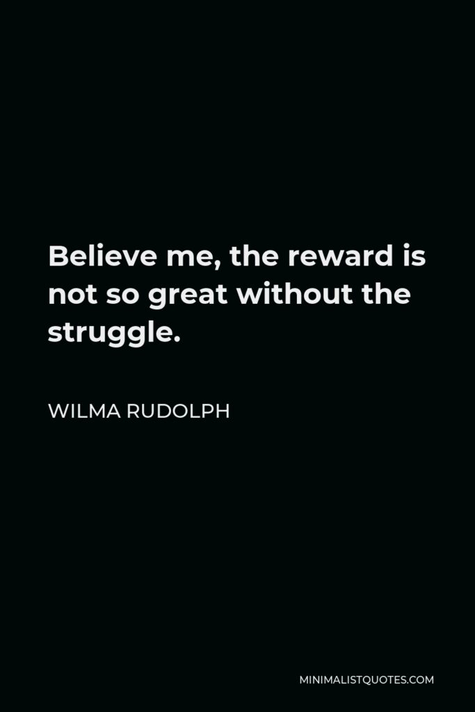 Wilma Rudolph Quote - Believe me, the reward is not so great without the struggle.