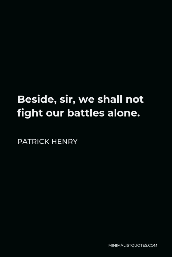 Patrick Henry Quote - Beside, sir, we shall not fight our battles alone.