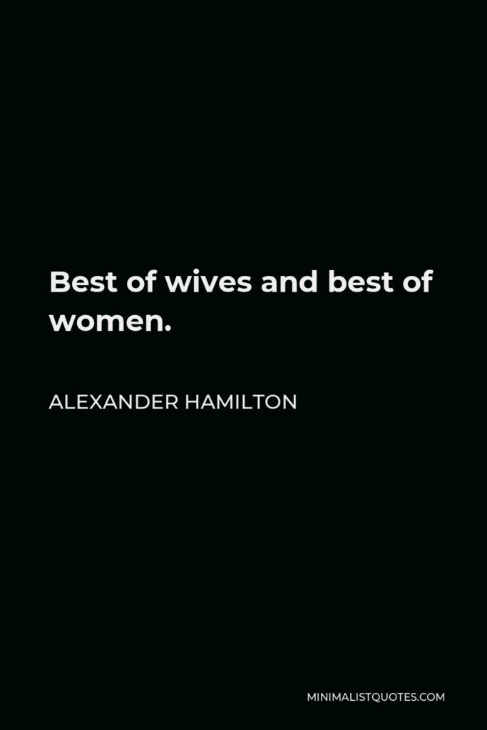 Alexander Hamilton Quote - Best of wives and best of women.