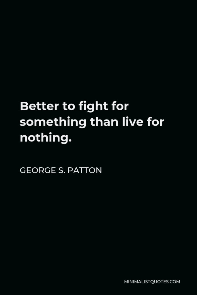George S. Patton Quote - Better to fight for something than live for nothing.