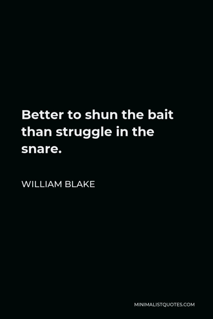 William Blake Quote - Better to shun the bait than struggle in the snare.