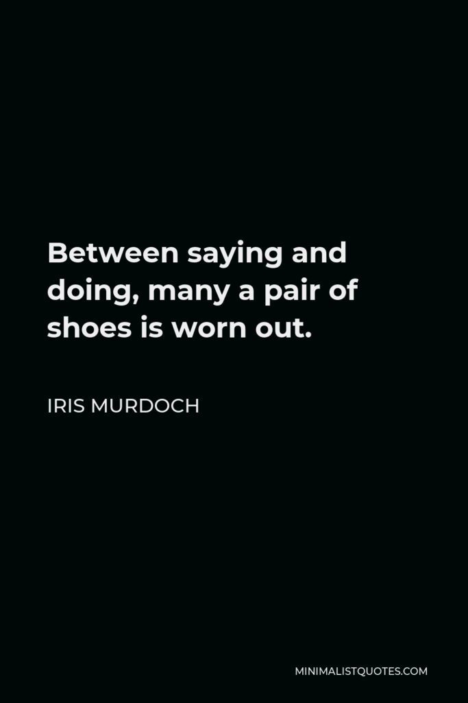 Iris Murdoch Quote - Between saying and doing, many a pair of shoes is worn out.