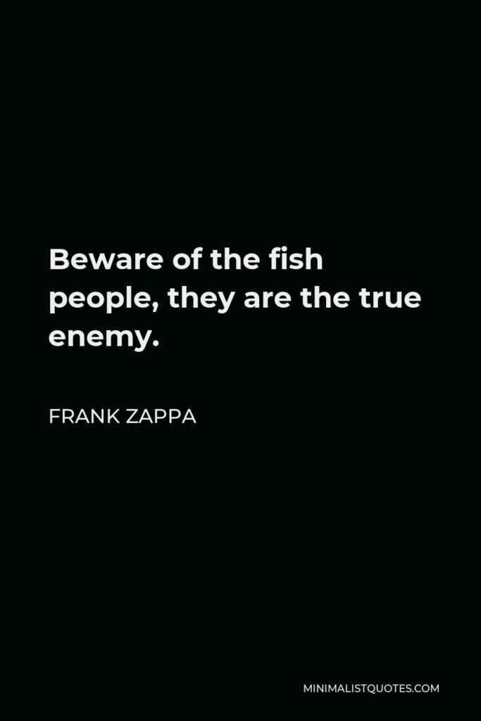 Frank Zappa Quote - Beware of the fish people, they are the true enemy.