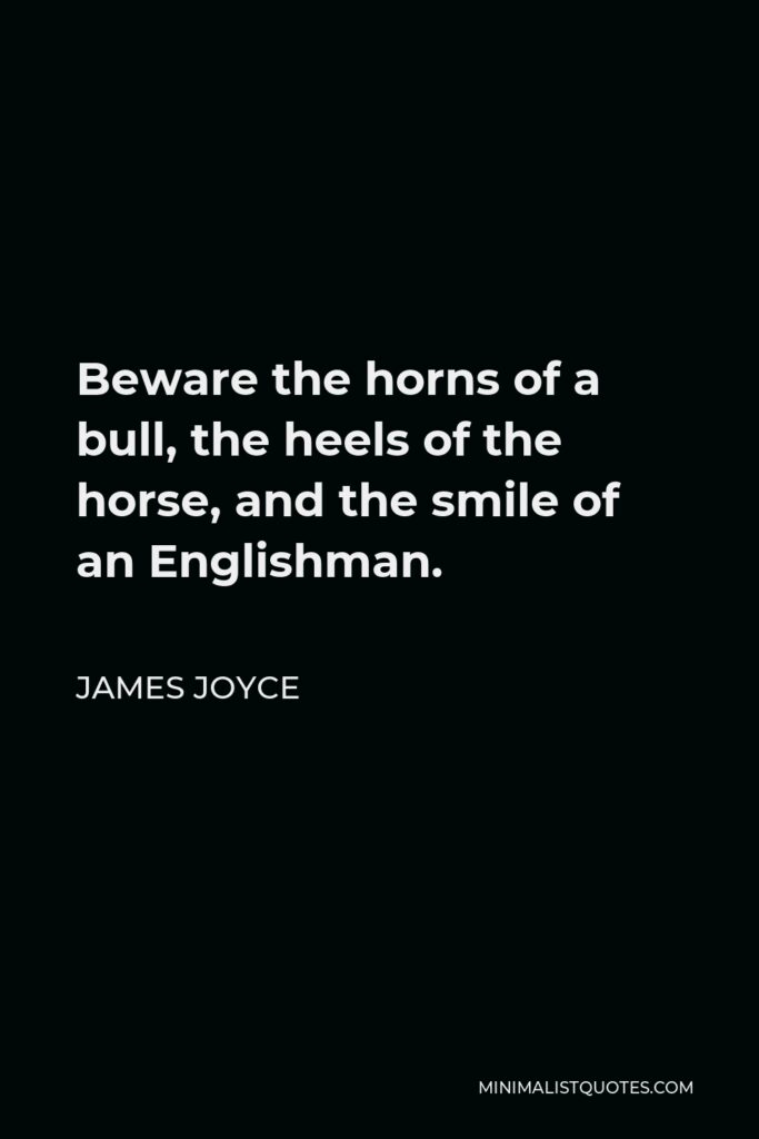 James Joyce Quote - Beware the horns of a bull, the heels of the horse, and the smile of an Englishman.