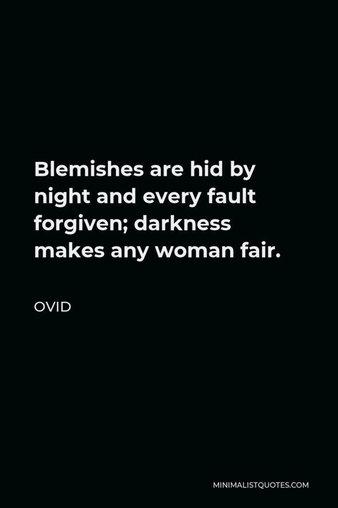 Ovid Quote - Blemishes are hid by night and every fault forgiven; darkness makes any woman fair.