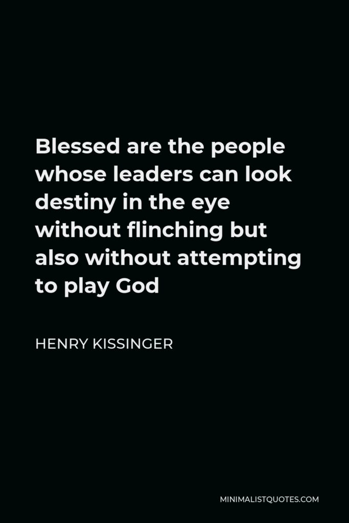 Henry Kissinger Quote - Blessed are the people whose leaders can look destiny in the eye without flinching but also without attempting to play God