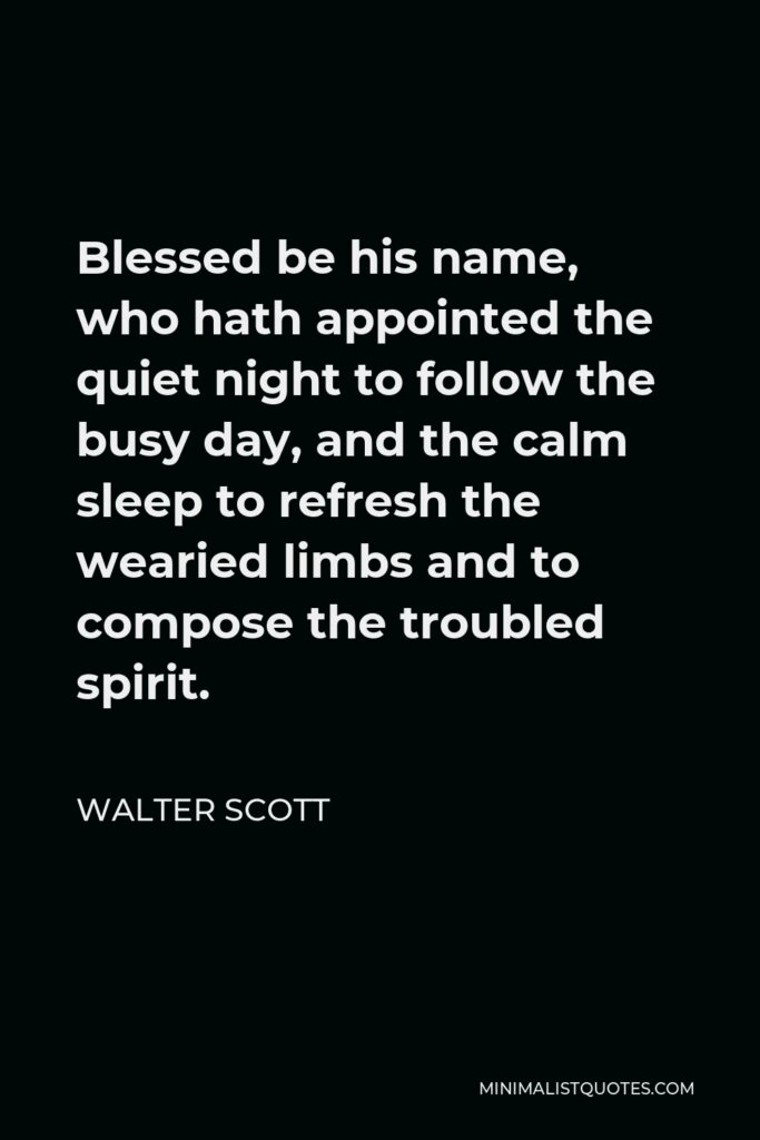 Walter Scott Quote - Blessed be his name, who hath appointed the quiet night to follow the busy day, and the calm sleep to refresh the wearied limbs and to compose the troubled spirit.