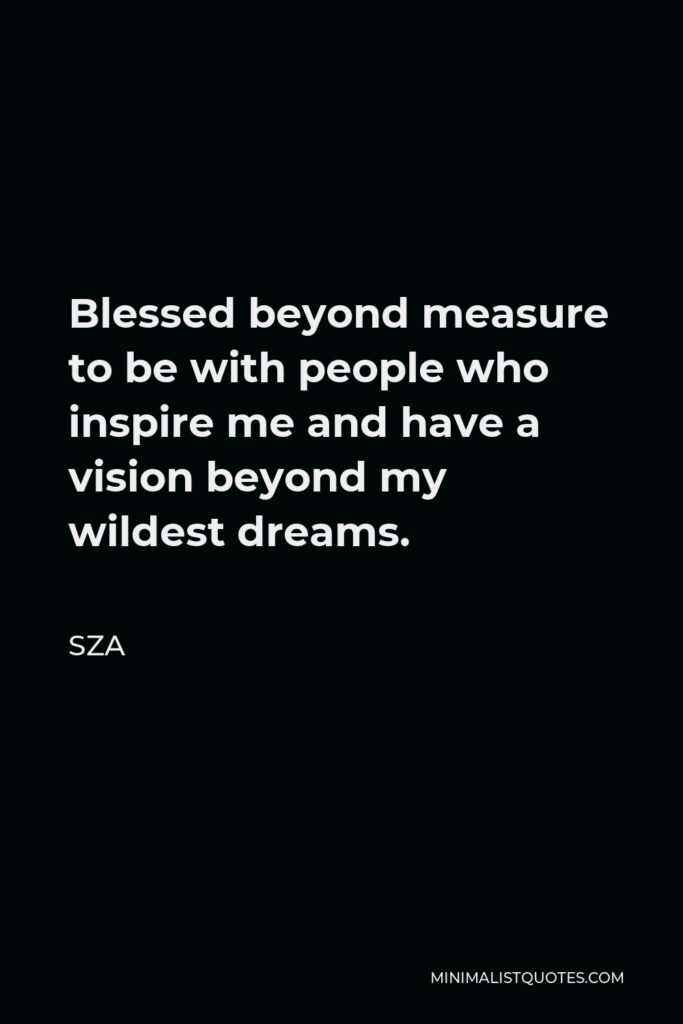 SZA Quote - Blessed beyond measure to be with people who inspire me and have a vision beyond my wildest dreams.