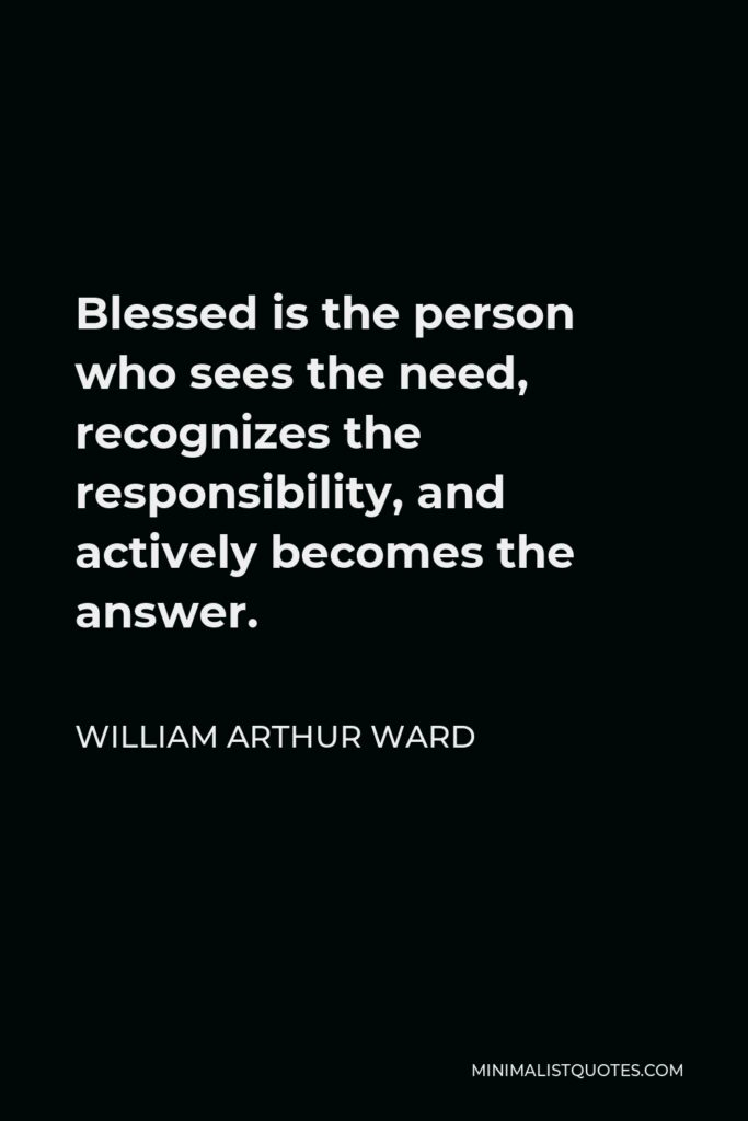 William Arthur Ward Quote - Blessed is the person who sees the need, recognizes the responsibility, and actively becomes the answer.