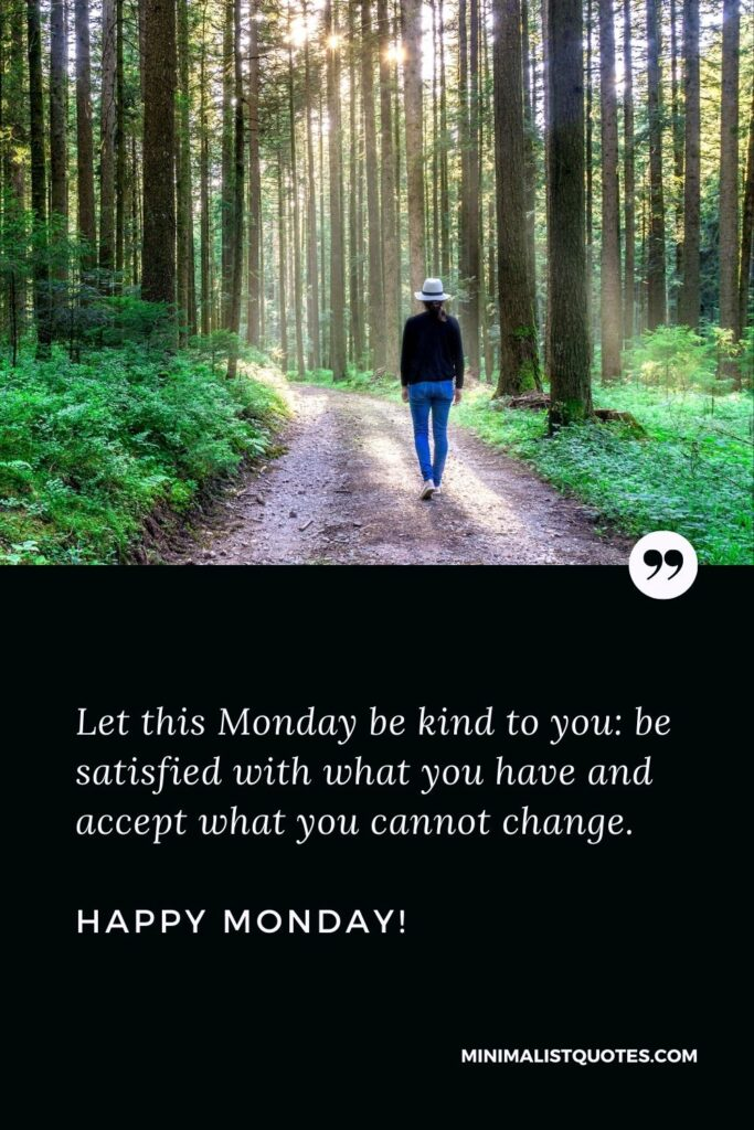Blessed Monday morning quotes: Let this Monday be kind to you: be satisfied with what you have and accept what you cannot change. Happy Monday!