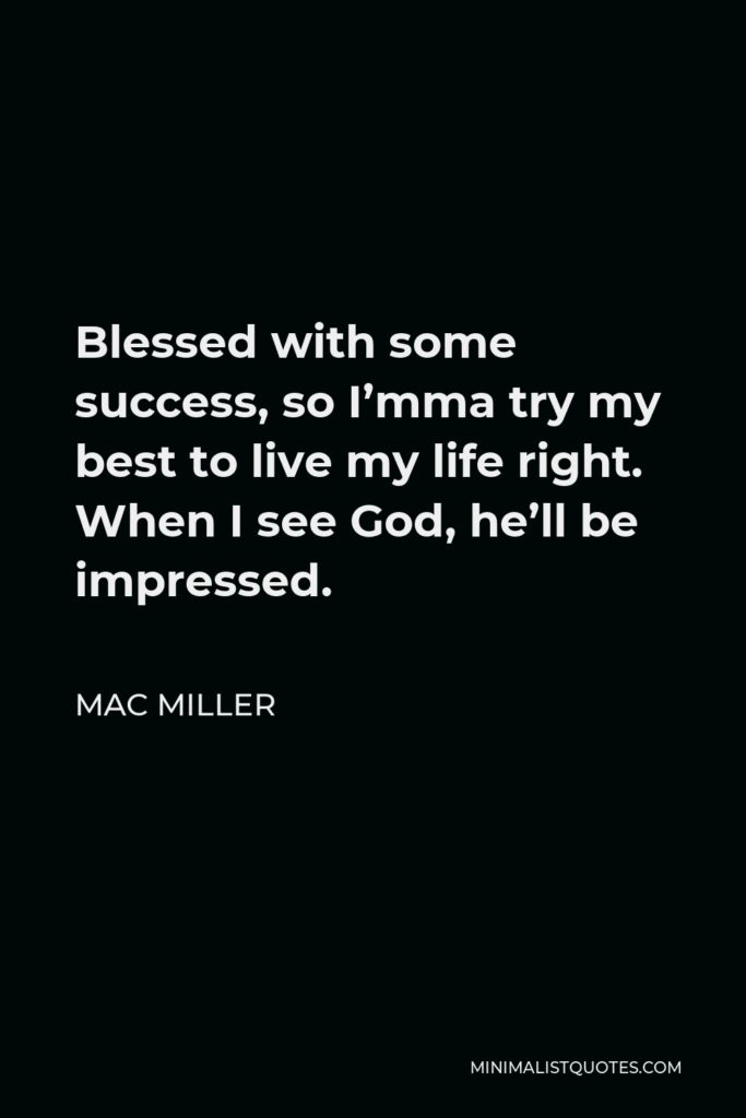 Mac Miller Quote - Blessed with some success, so I'mma try my best to live my life right. When I see God, he'll be impressed.