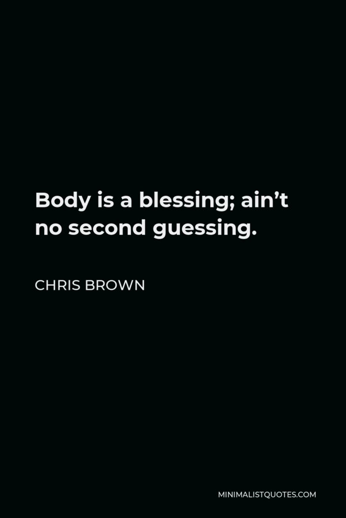 Chris Brown Quote - Body is a blessing; ain't no second guessing.