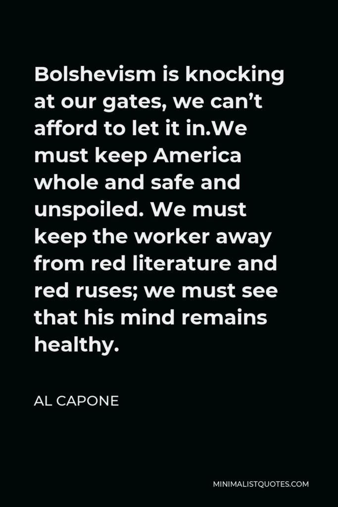 Al Capone Quote - Bolshevism is knocking at our gates, we can't afford to let it in.We must keep America whole and safe and unspoiled. We must keep the worker away from red literature and red ruses; we must see that his mind remains healthy.
