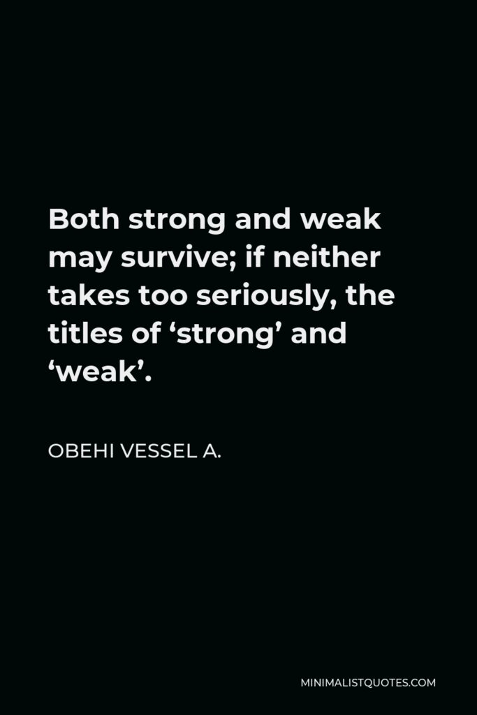 Obehi Vessel A. Quote - Both strong and weak may survive; if neither takes too seriously, the titles of 'strong' and 'weak'.
