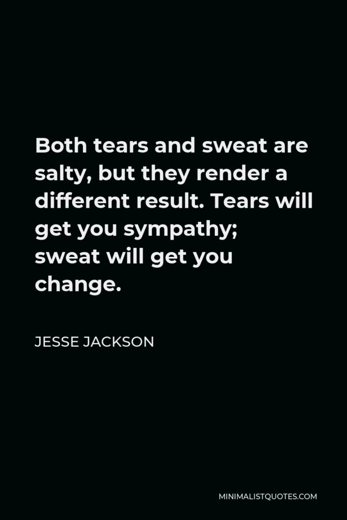 Jesse Jackson Quote - Both tears and sweat are salty, but they render a different result. Tears will get you sympathy; sweat will get you change.
