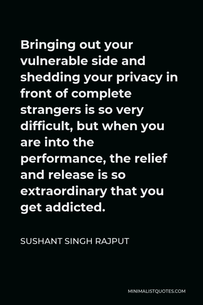 Sushant Singh Rajput Quote - Bringing out your vulnerable side and shedding your privacy in front of complete strangers is so very difficult, but when you are into the performance, the relief and release is so extraordinary that you get addicted.