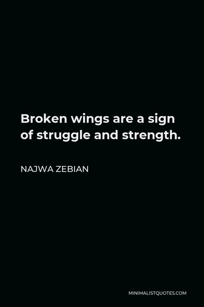 Najwa Zebian Quote - Broken wings are a sign of struggle and strength.