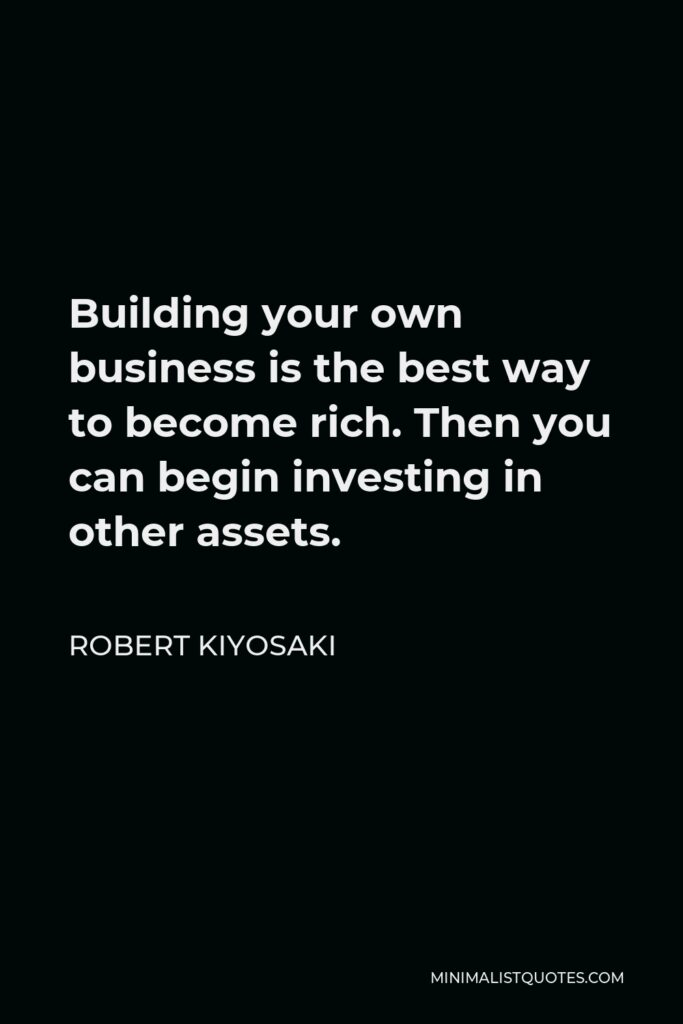 Robert Kiyosaki Quote - Building your own business is the best way to become rich. Then you can begin investing in other assets.