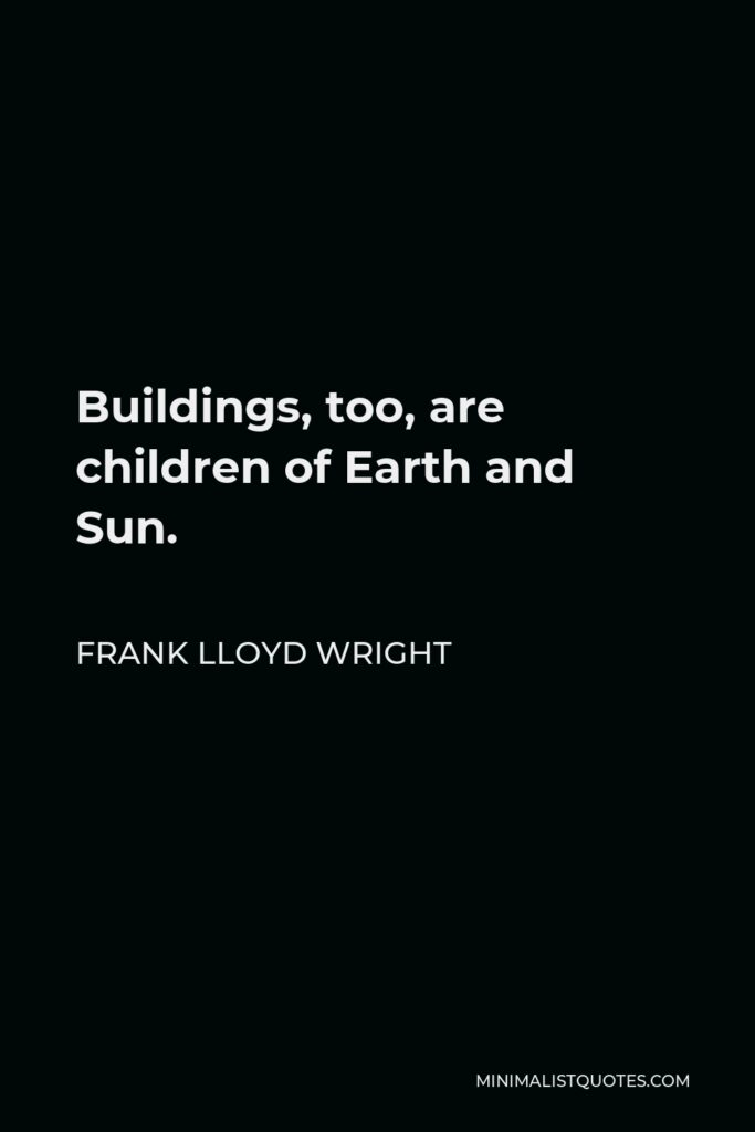 Frank Lloyd Wright Quote - Buildings, too, are children of Earth and Sun.