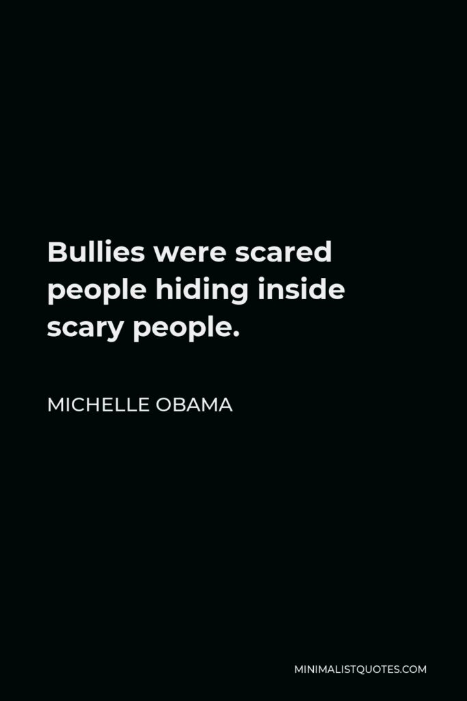 Michelle Obama Quote - Bullies were scared people hiding inside scary people.