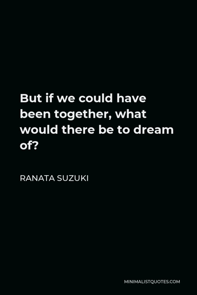 Ranata Suzuki Quote - But if we could have been together, what would there be to dream of?