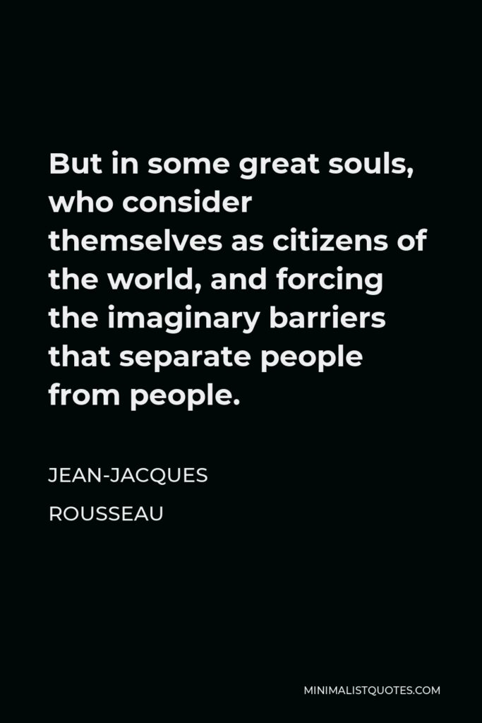 Jean-Jacques Rousseau Quote - But in some great souls, who consider themselves as citizens of the world, and forcing the imaginary barriers that separate people from people.