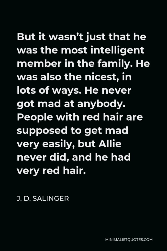 J. D. Salinger Quote - But it wasn't just that he was the most intelligent member in the family. He was also the nicest, in lots of ways. He never got mad at anybody. People with red hair are supposed to get mad very easily, but Allie never did, and he had very red hair.
