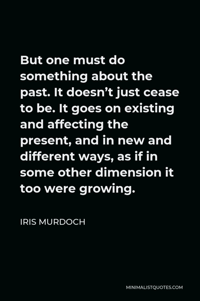 Iris Murdoch Quote - But one must do something about the past. It doesn't just cease to be. It goes on existing and affecting the present, and in new and different ways, as if in some other dimension it too were growing.